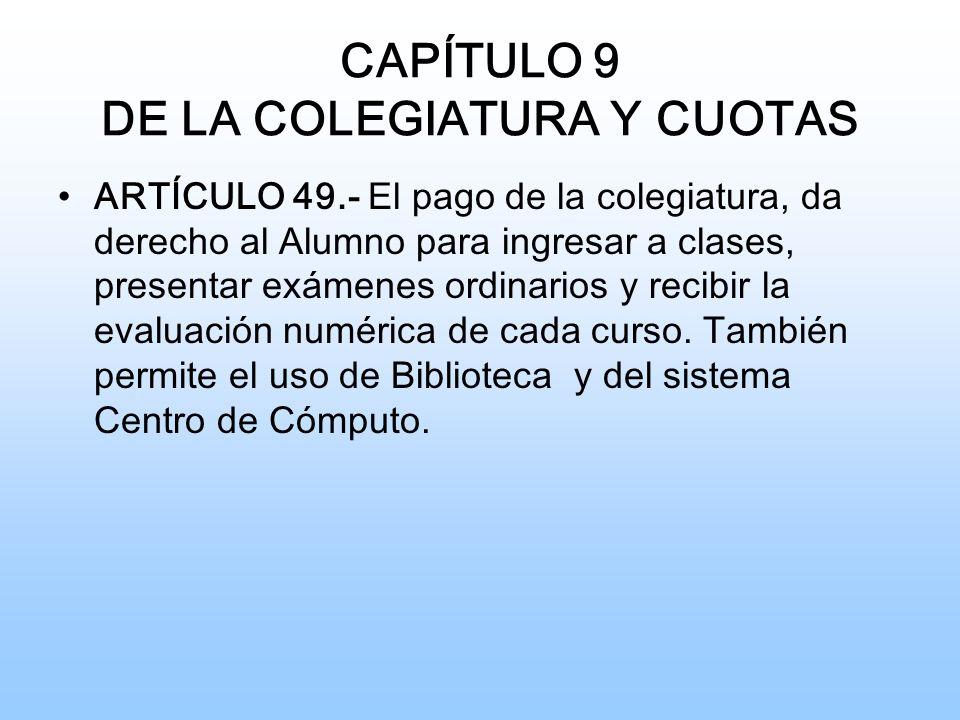 CAPÍTULO 9 DE LA COLEGIATURA Y CUOTAS ARTÍCULO 49.- El pago de la colegiatura, da derecho al Alumno para ingresar a clases, presentar exámenes ordinarios y recibir la evaluación numérica de cada curso.