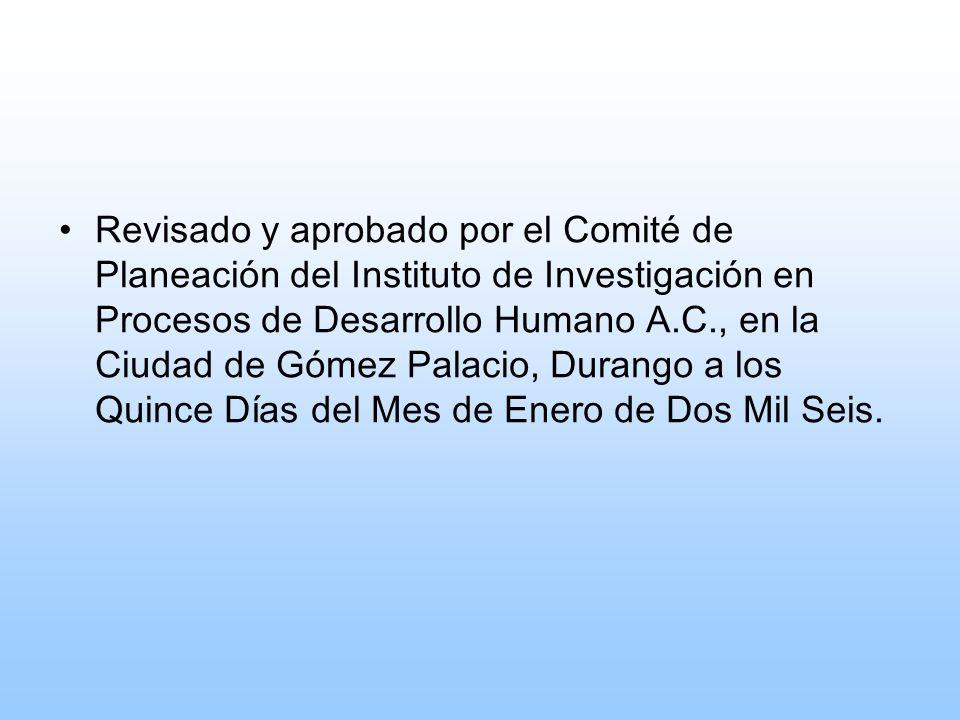 Revisado y aprobado por el Comité de Planeación del Instituto de Investigación en Procesos de Desarrollo Humano A.C., en la Ciudad de Gómez Palacio, Durango a los Quince Días del Mes de Enero de Dos Mil Seis.
