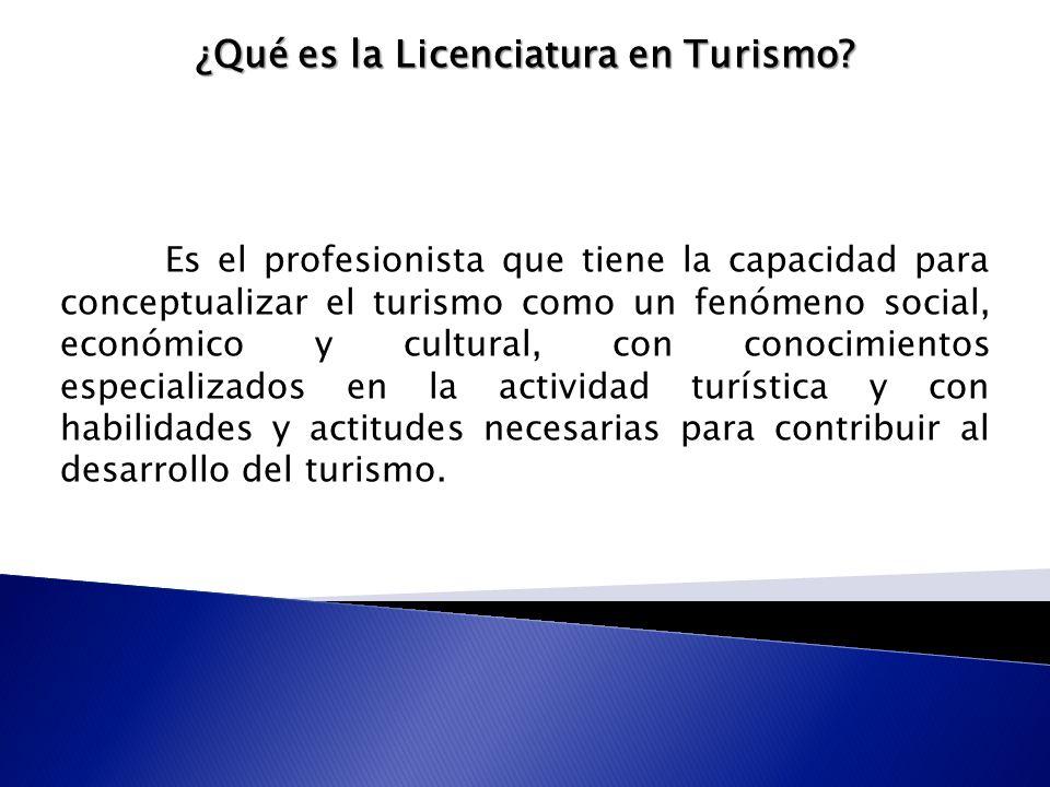 ¿Qué es la Licenciatura en Turismo? Es el profesionista que tiene la capacidad para conceptualizar el turismo como un fenómeno social, económico y cul