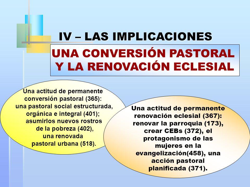 IV – LAS IMPLICACIONES Una actitud de permanente conversión pastoral (365): una pastoral social estructurada, orgánica e integral (401); asumirlos nuevos rostros de la pobreza (402), una renovada pastoral urbana (518).