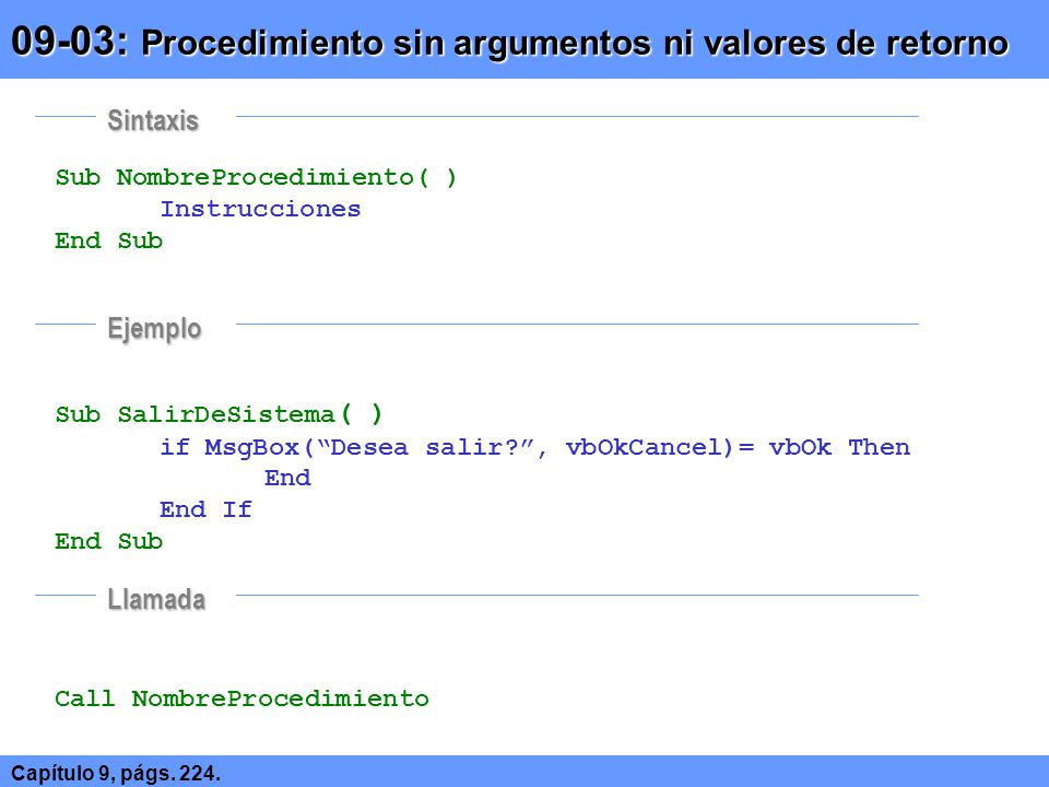 Sub NombreProcedimiento( ) Instrucciones End Sub Sub SalirDeSistema ( ) if MsgBox(Desea salir?, vbOkCancel)= vbOk Then End End If End Sub Call NombreP
