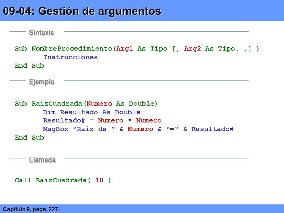 Sub NombreProcedimiento(Optional Arg1 As Tipo [, …]) Instrucciones End Sub Sub RaizCuadrada(Optional Numero As Double) Dim Resultado As Double Resultado# = Numero * Numero MsgBox Raíz de & Numero & = & Resultado# End Sub Call RaizCuadrada( 10 ) Call RaizCuadrada() 09-05: Gestión de argumentos opcionales Capítulo 9, págs.