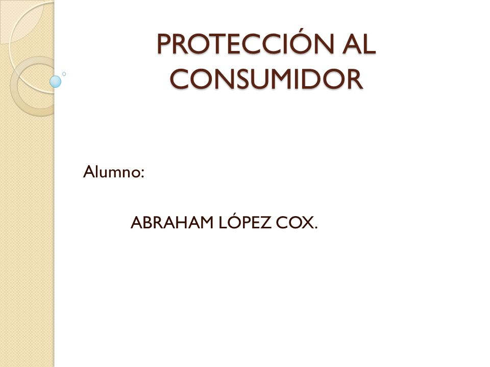 PROTECCIÓN AL CONSUMIDOR Alumno: ABRAHAM LÓPEZ COX.