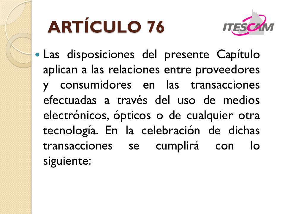 ARTÍCULO 76 Las disposiciones del presente Capítulo aplican a las relaciones entre proveedores y consumidores en las transacciones efectuadas a través del uso de medios electrónicos, ópticos o de cualquier otra tecnología.