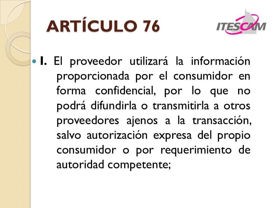 ARTÍCULO 76 I. El proveedor utilizará la información proporcionada por el consumidor en forma confidencial, por lo que no podrá difundirla o transmiti