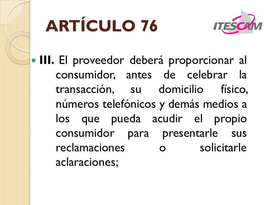 ARTÍCULO 76 III. El proveedor deberá proporcionar al consumidor, antes de celebrar la transacción, su domicilio físico, números telefónicos y demás me
