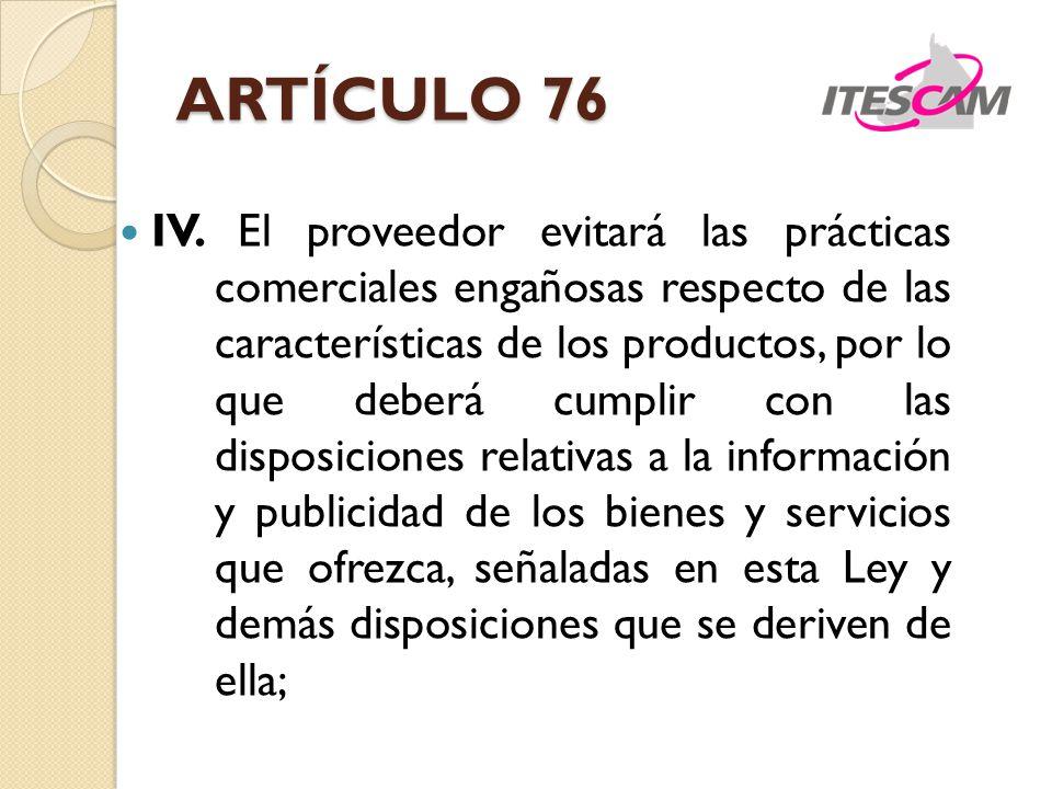 ARTÍCULO 76 IV. El proveedor evitará las prácticas comerciales engañosas respecto de las características de los productos, por lo que deberá cumplir c