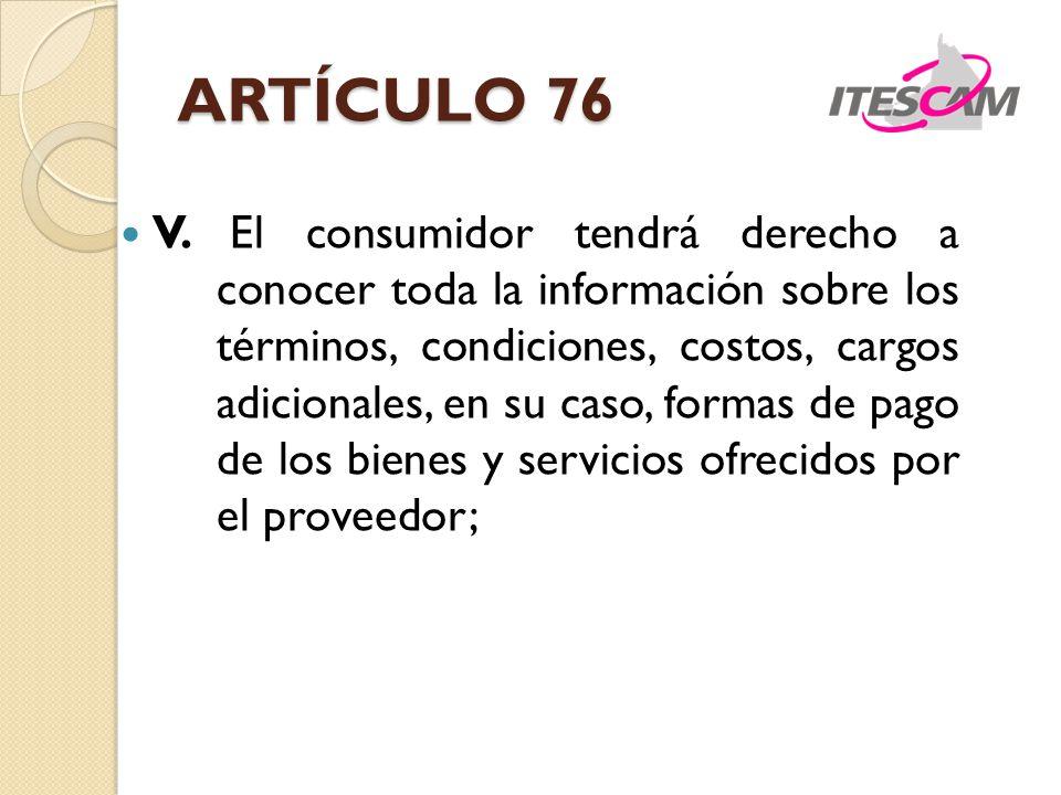ARTÍCULO 76 V. El consumidor tendrá derecho a conocer toda la información sobre los términos, condiciones, costos, cargos adicionales, en su caso, for