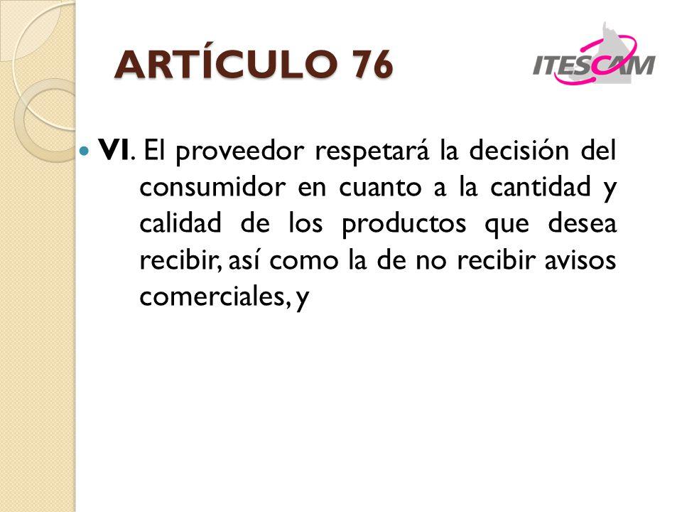ARTÍCULO 76 VI. El proveedor respetará la decisión del consumidor en cuanto a la cantidad y calidad de los productos que desea recibir, así como la de