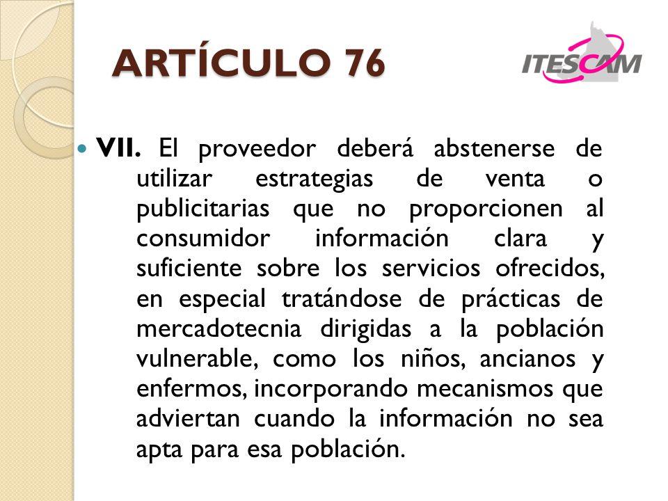 ARTÍCULO 76 VII. El proveedor deberá abstenerse de utilizar estrategias de venta o publicitarias que no proporcionen al consumidor información clara y