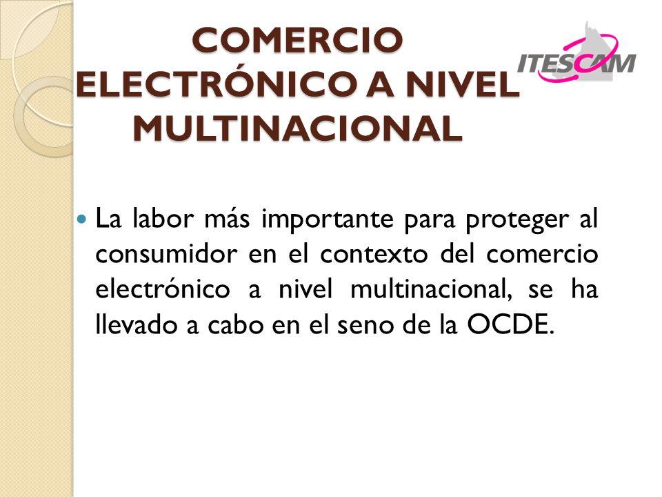 COMERCIO ELECTRÓNICO A NIVEL MULTINACIONAL La labor más importante para proteger al consumidor en el contexto del comercio electrónico a nivel multinacional, se ha llevado a cabo en el seno de la OCDE.