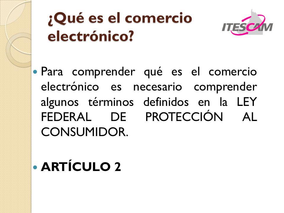 ¿Qué es el comercio electrónico? Para comprender qué es el comercio electrónico es necesario comprender algunos términos definidos en la LEY FEDERAL D