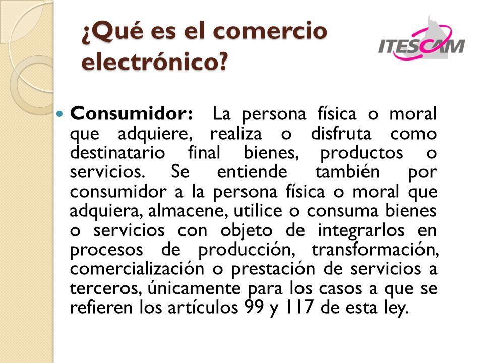 ¿Qué es el comercio electrónico? Consumidor: La persona física o moral que adquiere, realiza o disfruta como destinatario final bienes, productos o se