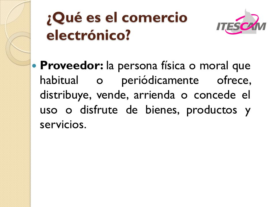 ¿Qué es el comercio electrónico? Proveedor: la persona física o moral que habitual o periódicamente ofrece, distribuye, vende, arrienda o concede el u