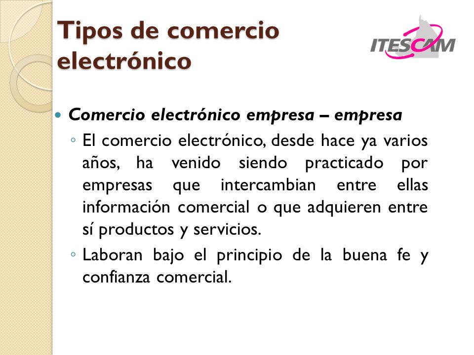 Tipos de comercio electrónico Comercio electrónico empresa – empresa El comercio electrónico, desde hace ya varios años, ha venido siendo practicado p