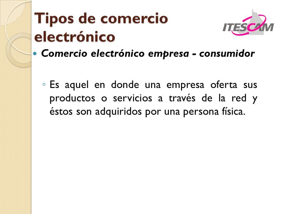 Comercio electrónico empresa - consumidor Es aquel en donde una empresa oferta sus productos o servicios a través de la red y éstos son adquiridos por una persona física.