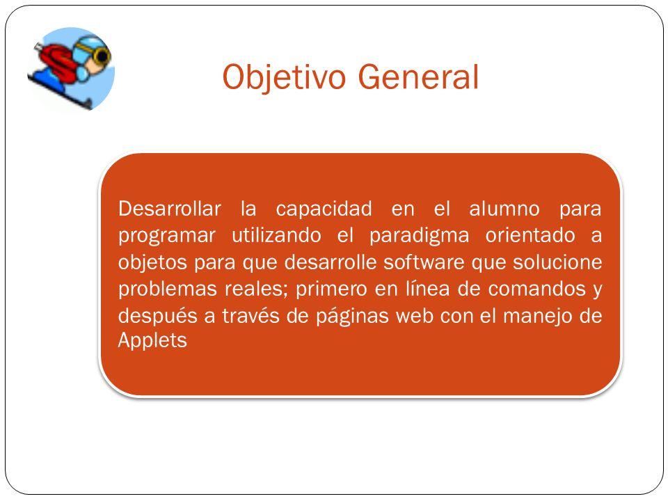Objetivo General Desarrollar la capacidad en el alumno para programar utilizando el paradigma orientado a objetos para que desarrolle software que solucione problemas reales; primero en línea de comandos y después a través de páginas web con el manejo de Applets