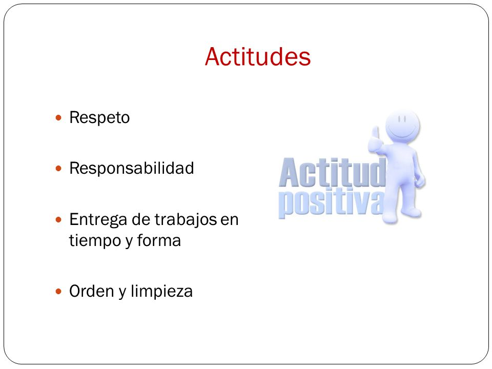 Actitudes Respeto Responsabilidad Entrega de trabajos en tiempo y forma Orden y limpieza