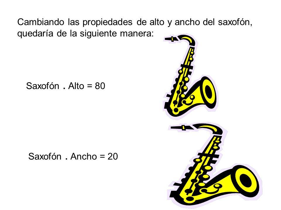 Cambiando las propiedades de alto y ancho del saxofón, quedaría de la siguiente manera: Saxofón. Alto = 80 Saxofón. Ancho = 20