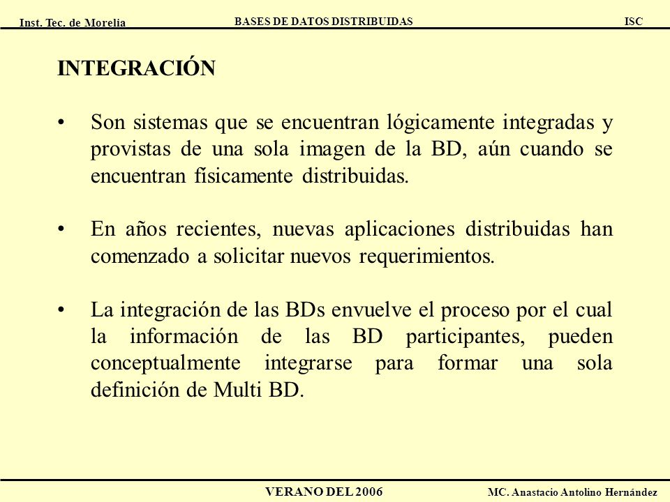 Inst. Tec. de Morelia ISC BASES DE DATOS DISTRIBUIDAS VERANO DEL 2006 MC. Anastacio Antolino Hernández INTEGRACIÓN Son sistemas que se encuentran lógi