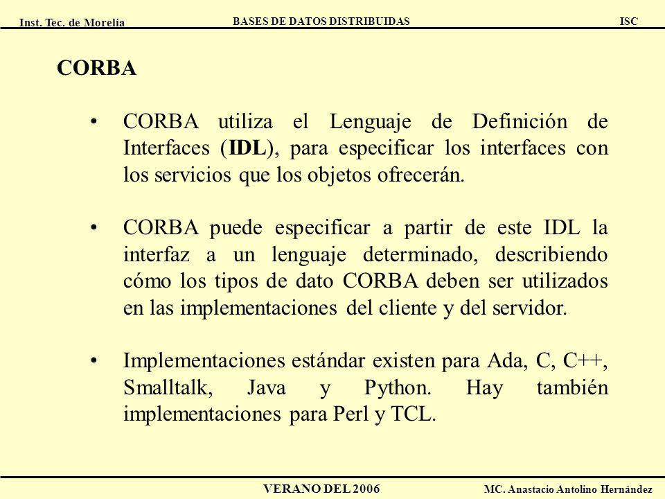 Inst. Tec. de Morelia ISC BASES DE DATOS DISTRIBUIDAS VERANO DEL 2006 MC. Anastacio Antolino Hernández CORBA CORBA utiliza el Lenguaje de Definición d