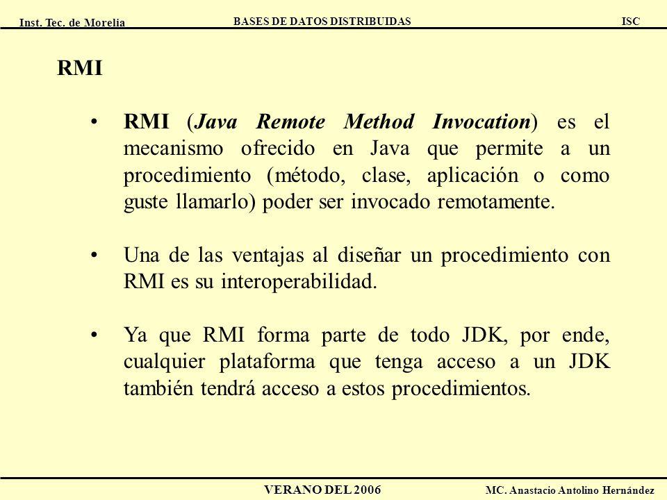 Inst. Tec. de Morelia ISC BASES DE DATOS DISTRIBUIDAS VERANO DEL 2006 MC. Anastacio Antolino Hernández RMI RMI (Java Remote Method Invocation) es el m