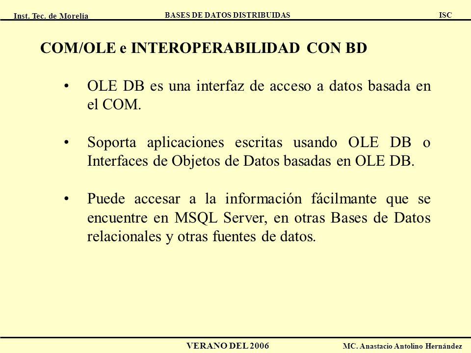 Inst. Tec. de Morelia ISC BASES DE DATOS DISTRIBUIDAS VERANO DEL 2006 MC. Anastacio Antolino Hernández COM/OLE e INTEROPERABILIDAD CON BD OLE DB es un
