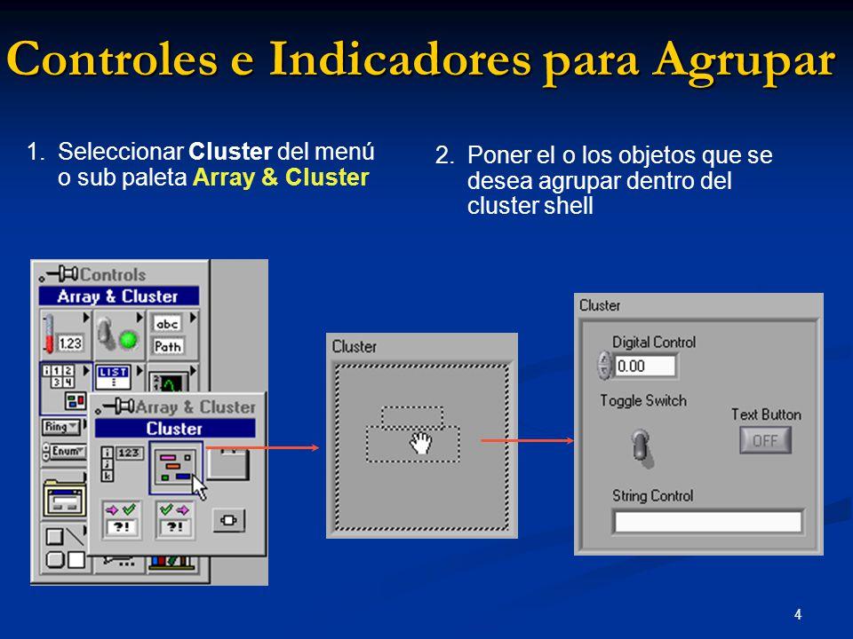4 1. Seleccionar Cluster del menú o sub paleta Array & Cluster Controles e Indicadores para Agrupar 2.Poner el o los objetos que se desea agrupar dent