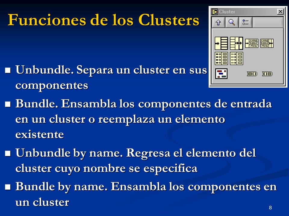 9 Funciones del Cluster En la sub paleta Cluster de la paleta Functions También haciendo clic derecho en la terminal del cluster Bundle (Leyendas en la terminal reflejan el tipo de dato) Bundle por Nombre