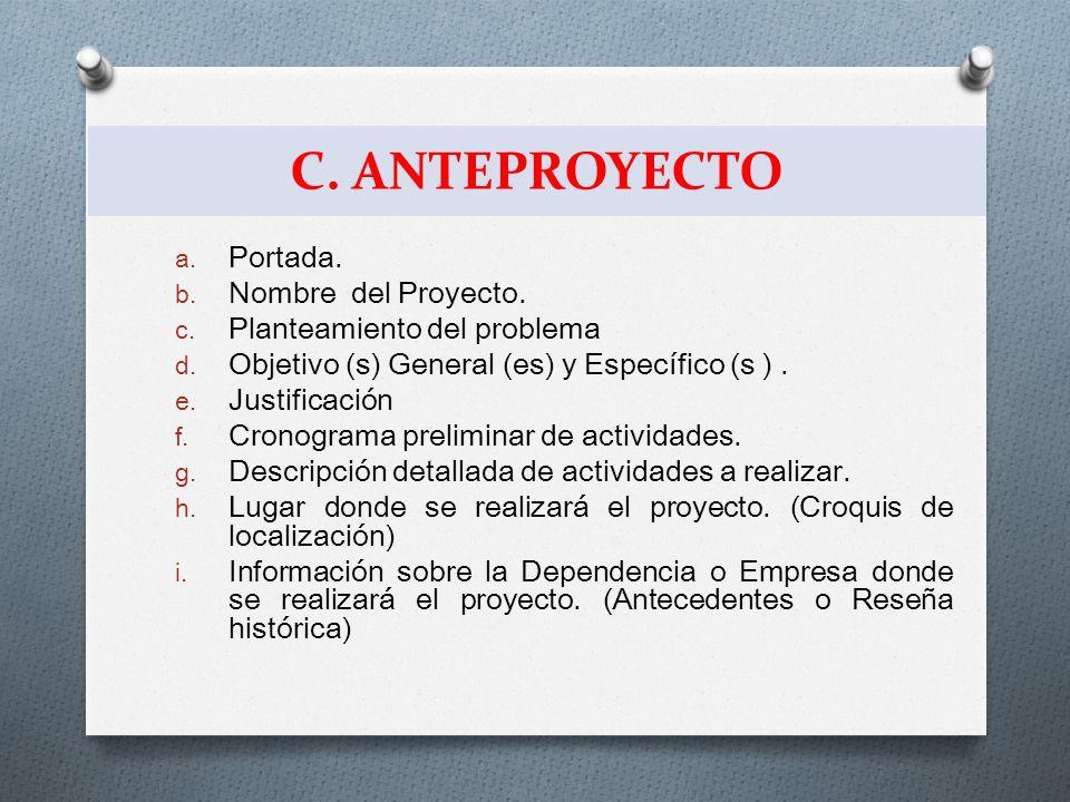 C. ANTEPROYECTO a. Portada. b. Nombre del Proyecto. c. Planteamiento del problema d. Objetivo (s) General (es) y Específico (s ). e. Justificación f.