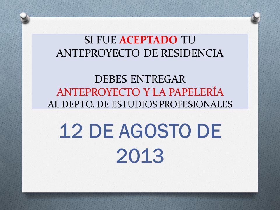 SI FUE ACEPTADO TU ANTEPROYECTO DE RESIDENCIA DEBES ENTREGAR ANTEPROYECTO Y LA PAPELERÍA AL DEPTO. DE ESTUDIOS PROFESIONALES 12 DE AGOSTO DE 2013