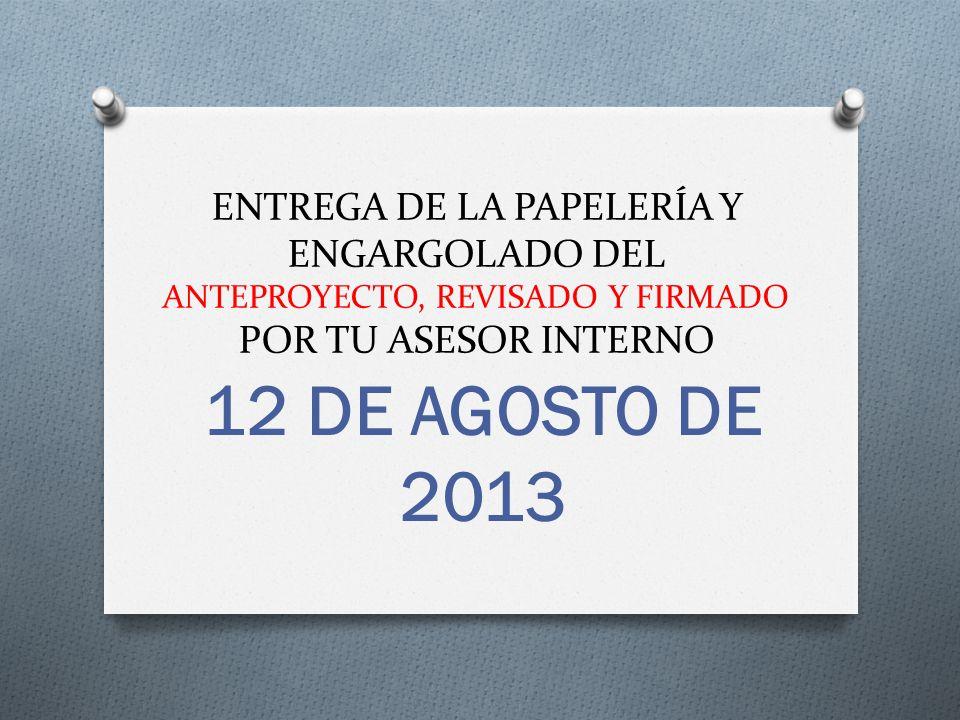 ENTREGA DE LA PAPELERÍA Y ENGARGOLADO DEL ANTEPROYECTO, REVISADO Y FIRMADO POR TU ASESOR INTERNO 12 DE AGOSTO DE 2013