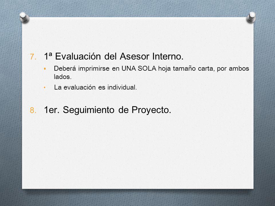 7. 1ª Evaluación del Asesor Interno. Deberá imprimirse en UNA SOLA hoja tamaño carta, por ambos lados. La evaluación es individual. 8. 1er. Seguimient
