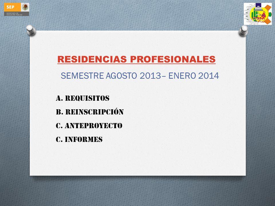 RESIDENCIAS PROFESIONALES SEMESTRE AGOSTO 2013– ENERO 2014 A. REQUISITOS B. REINSCRIPCIÓN C. ANTEPROYECTO C. INFORMES