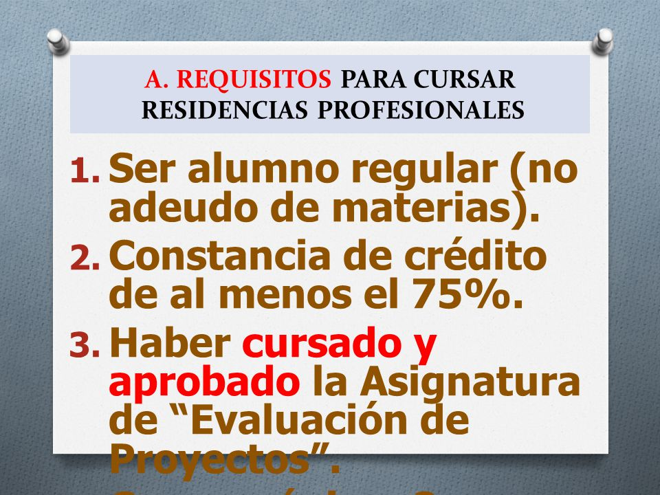 A. REQUISITOS PARA CURSAR RESIDENCIAS PROFESIONALES 1. Ser alumno regular (no adeudo de materias). 2. Constancia de crédito de al menos el 75%. 3. Hab