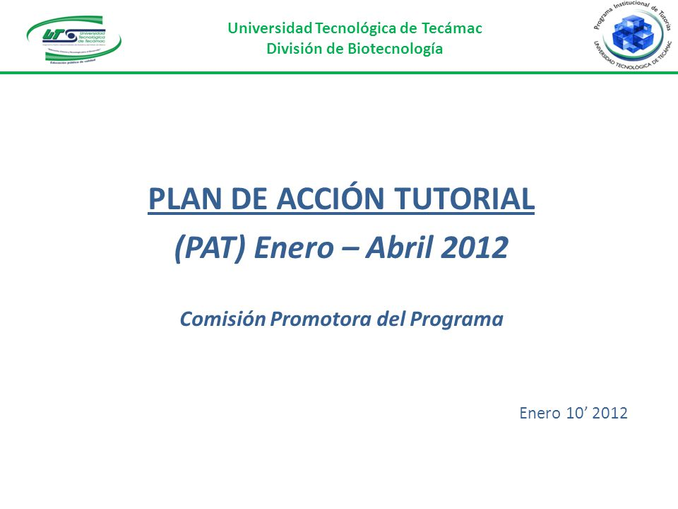 PLAN DE ACCIÓN TUTORIAL (PAT) Enero – Abril 2012 Comisión Promotora del Programa Enero 10 2012 Universidad Tecnológica de Tecámac División de Biotecno