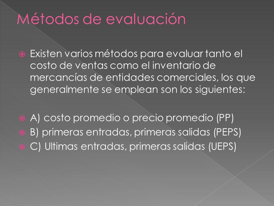 Existen varios métodos para evaluar tanto el costo de ventas como el inventario de mercancías de entidades comerciales, los que generalmente se emplean son los siguientes: A) costo promedio o precio promedio (PP) B) primeras entradas, primeras salidas (PEPS) C) Ultimas entradas, primeras salidas (UEPS)
