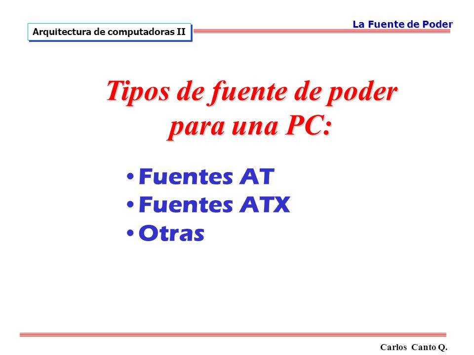 Carlos Canto Q. Arquitectura de computadoras II La Fuente de Poder Tipos de fuente de poder para una PC: Fuentes AT Fuentes ATX Otras