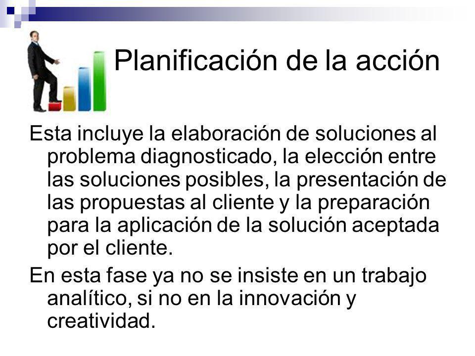 Planificación de la acción Esta incluye la elaboración de soluciones al problema diagnosticado, la elección entre las soluciones posibles, la presenta