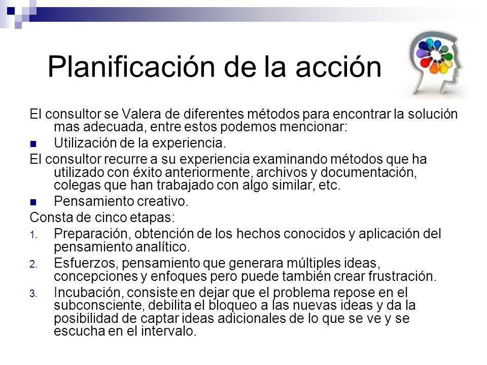 Planificación de la acción El consultor se Valera de diferentes métodos para encontrar la solución mas adecuada, entre estos podemos mencionar: Utiliz