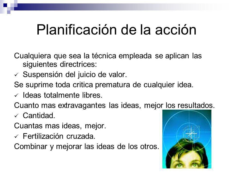 Planificación de la acción Cualquiera que sea la técnica empleada se aplican las siguientes directrices: Suspensión del juicio de valor. Se suprime to