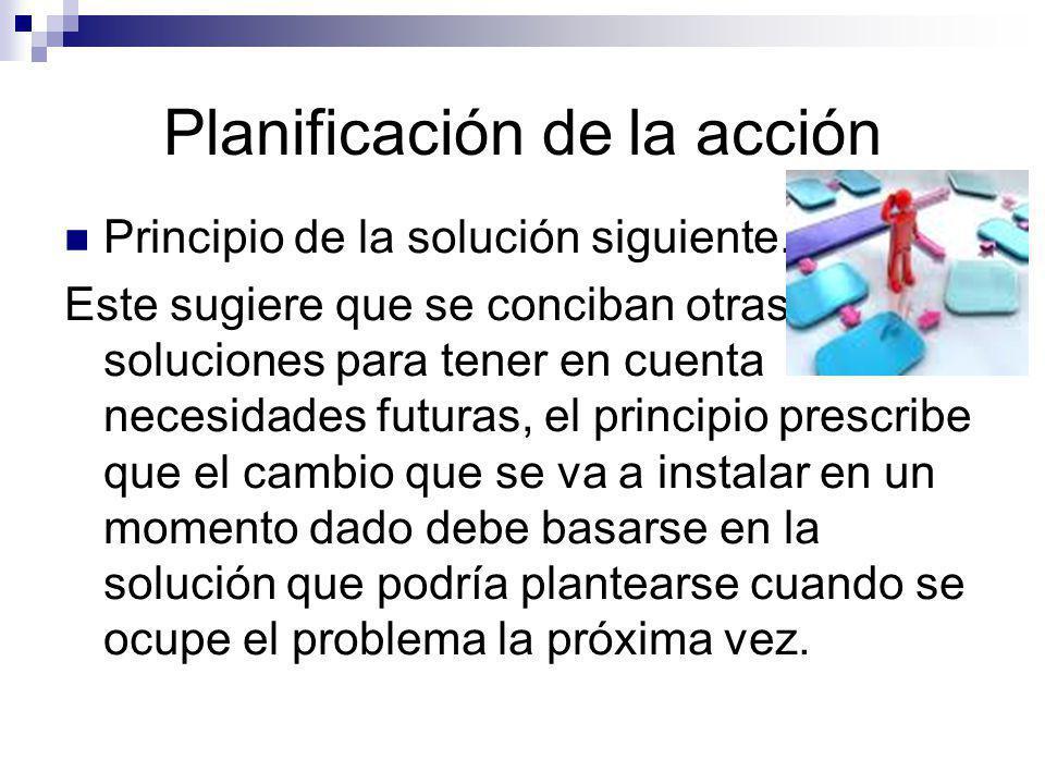 Planificación de la acción Principio de la solución siguiente. Este sugiere que se conciban otras soluciones para tener en cuenta necesidades futuras,