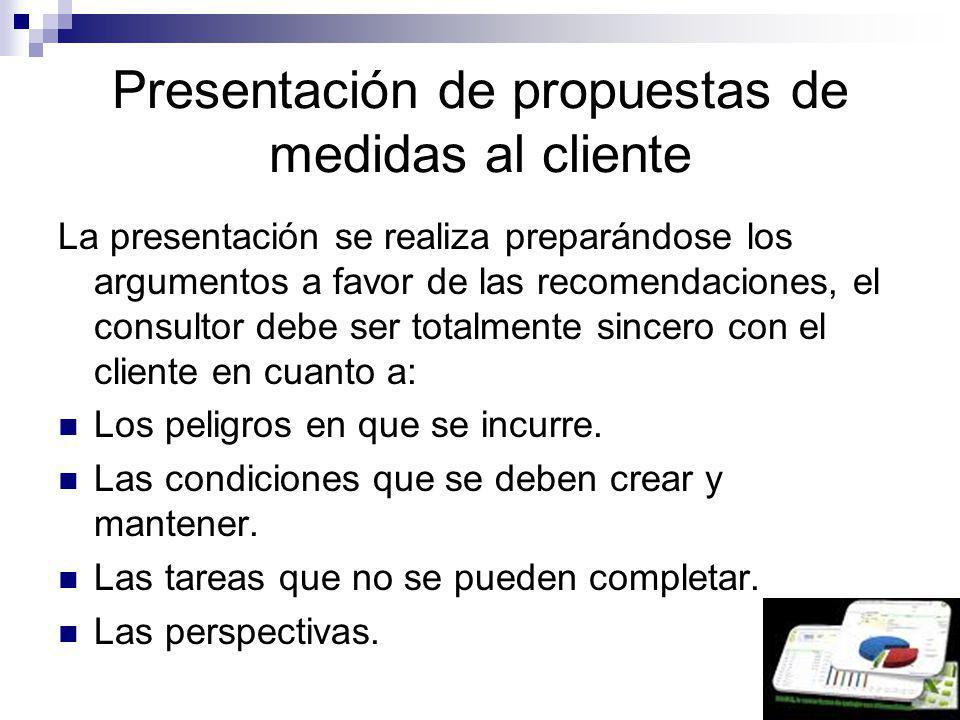 Presentación de propuestas de medidas al cliente La presentación se realiza preparándose los argumentos a favor de las recomendaciones, el consultor d