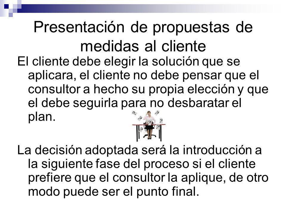Presentación de propuestas de medidas al cliente El cliente debe elegir la solución que se aplicara, el cliente no debe pensar que el consultor a hech
