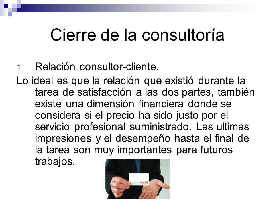 Cierre de la consultoría 1. Relación consultor-cliente. Lo ideal es que la relación que existió durante la tarea de satisfacción a las dos partes, tam