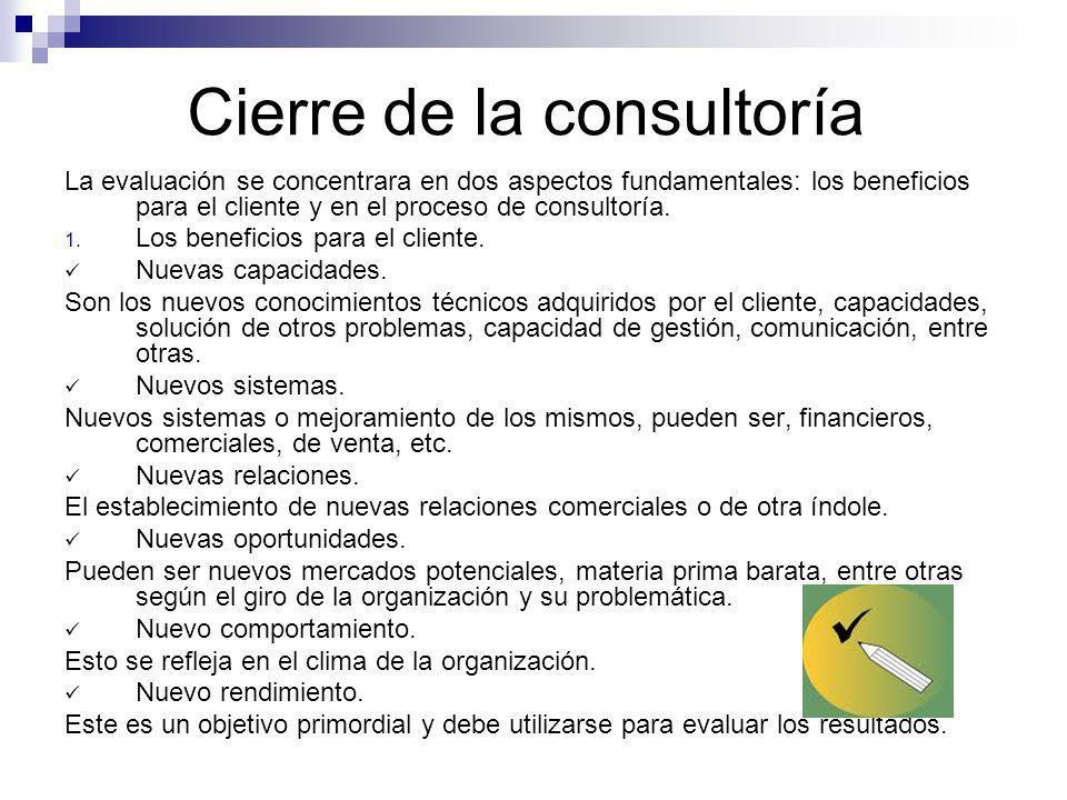 Cierre de la consultoría La evaluación se concentrara en dos aspectos fundamentales: los beneficios para el cliente y en el proceso de consultoría. 1.