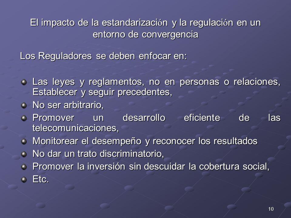 10 El impacto de la estandarizaci ó n y la regulaci ó n en un entorno de convergencia Los Reguladores se deben enfocar en: Las leyes y reglamentos, no