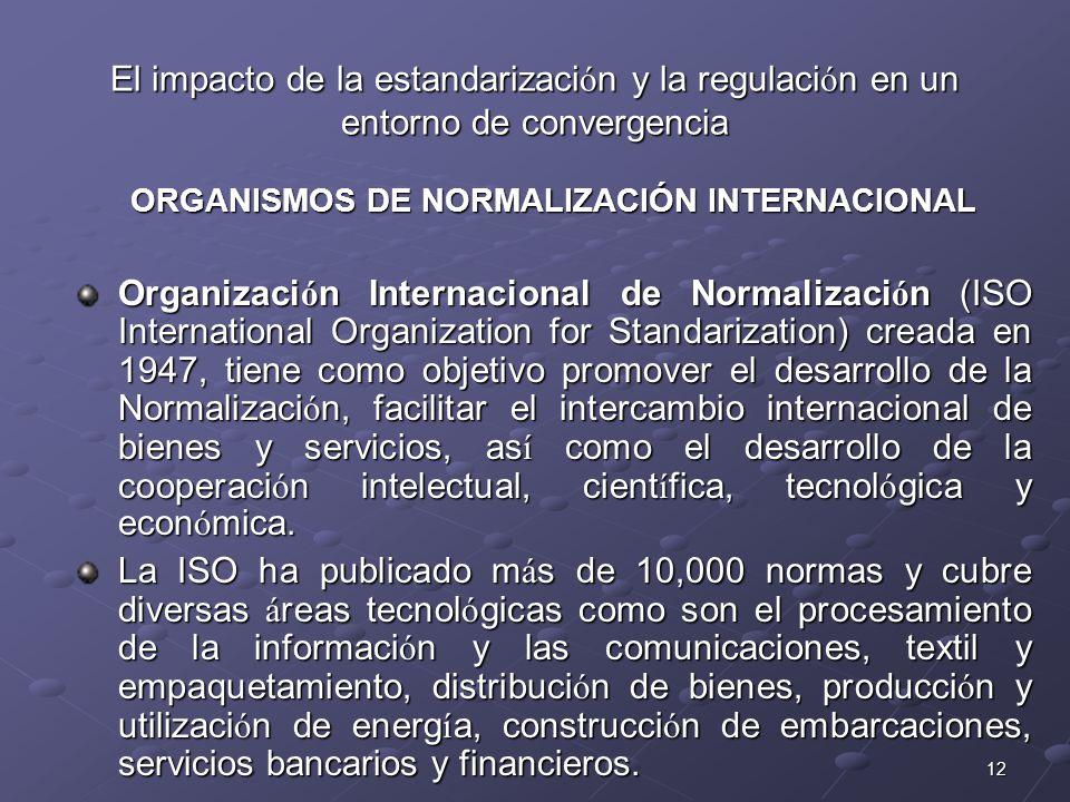 12 El impacto de la estandarizaci ó n y la regulaci ó n en un entorno de convergencia ORGANISMOS DE NORMALIZACIÓN INTERNACIONAL Organizaci ó n Internacional de Normalizaci ó n (ISO International Organization for Standarization) creada en 1947, tiene como objetivo promover el desarrollo de la Normalizaci ó n, facilitar el intercambio internacional de bienes y servicios, as í como el desarrollo de la cooperaci ó n intelectual, cient í fica, tecnol ó gica y econ ó mica.