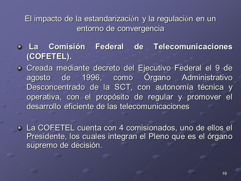 19 El impacto de la estandarizaci ó n y la regulaci ó n en un entorno de convergencia La Comisión Federal de Telecomunicaciones (COFETEL). La Comisión