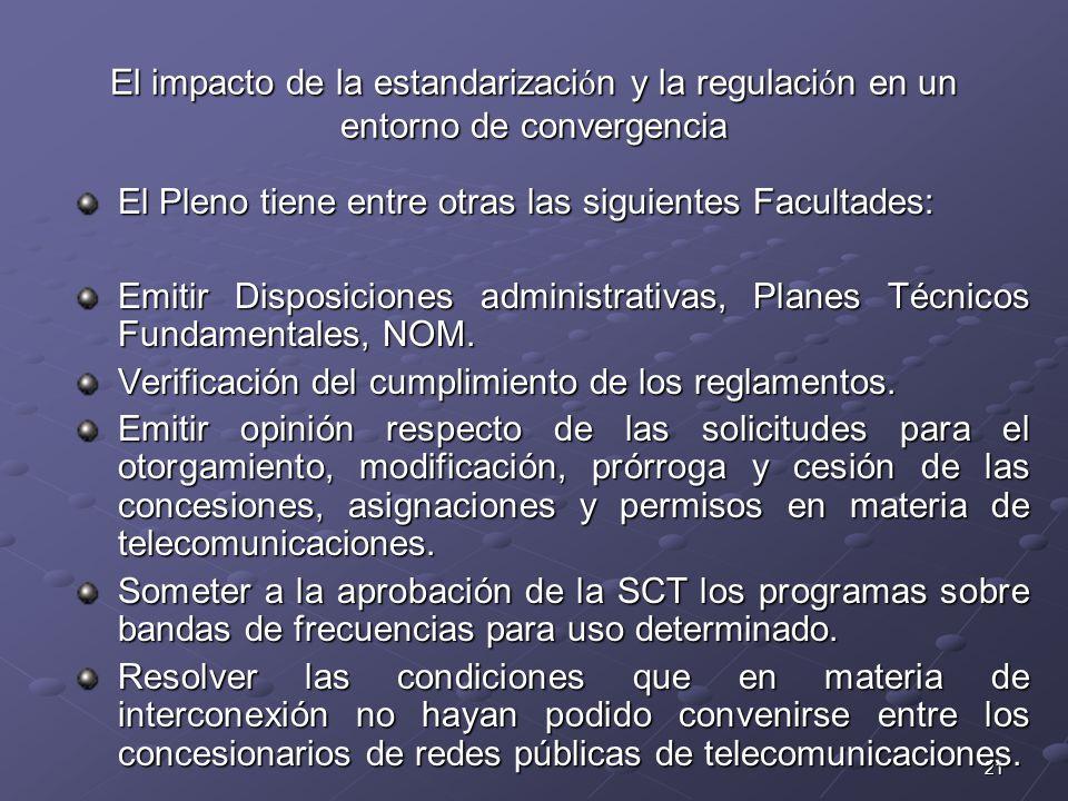 21 El impacto de la estandarizaci ó n y la regulaci ó n en un entorno de convergencia El Pleno tiene entre otras las siguientes Facultades: Emitir Disposiciones administrativas, Planes Técnicos Fundamentales, NOM.